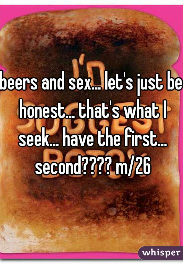 beers and sex... let's just be honest... that's what I seek... have the first... second???? m/26