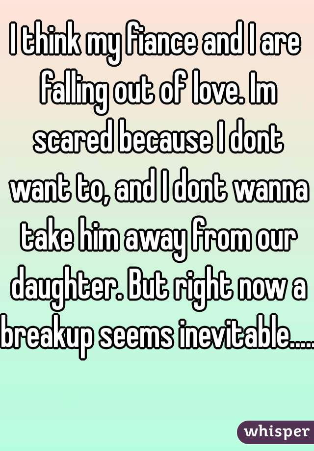 I think my fiance and I are falling out of love. Im scared because I dont want to, and I dont wanna take him away from our daughter. But right now a breakup seems inevitable.....