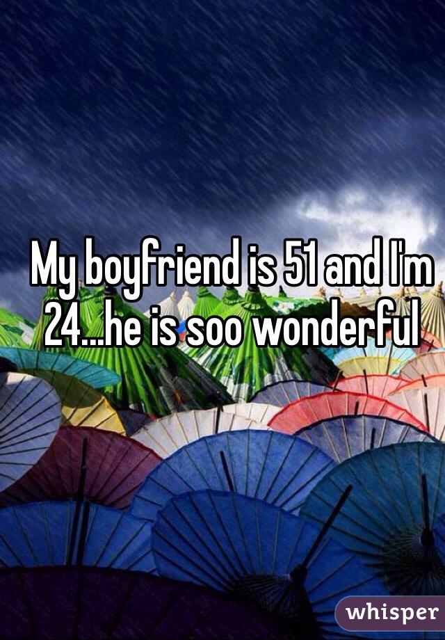 My boyfriend is 51 and I'm 24...he is soo wonderful