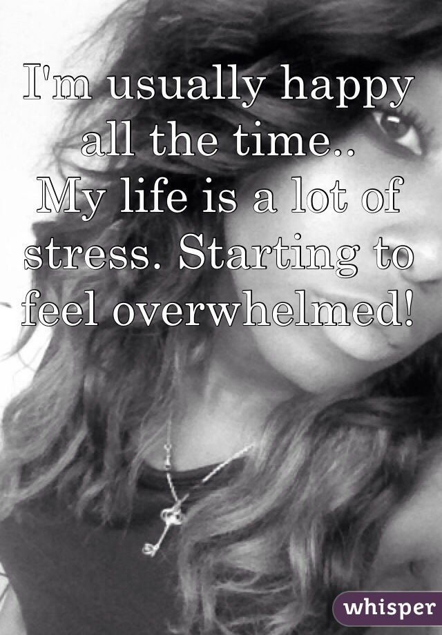 I'm usually happy all the time.. My life is a lot of stress. Starting to feel overwhelmed!