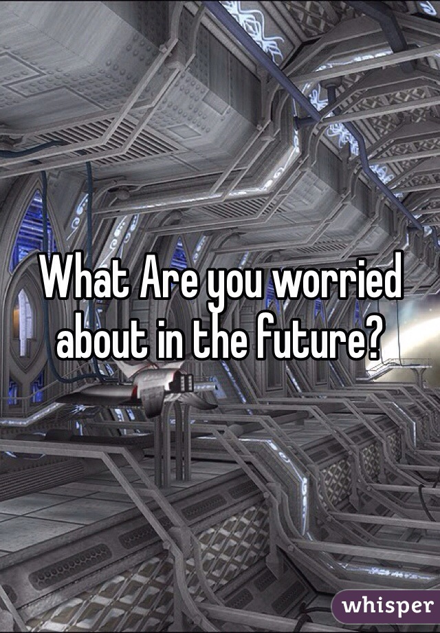 What Are you worried about in the future?