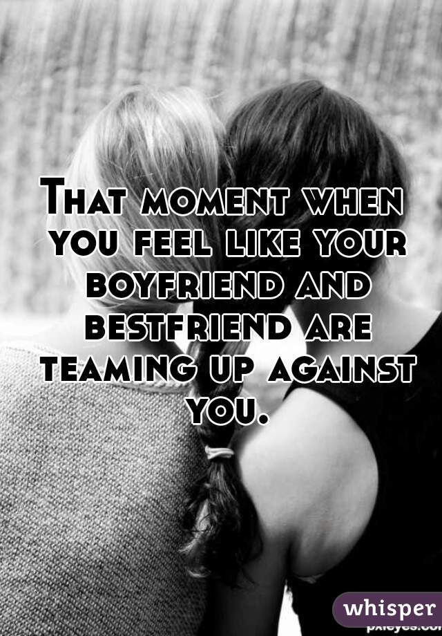 That moment when you feel like your boyfriend and bestfriend are teaming up against you.
