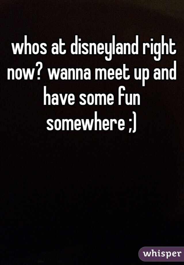 whos at disneyland right now? wanna meet up and have some fun somewhere ;)