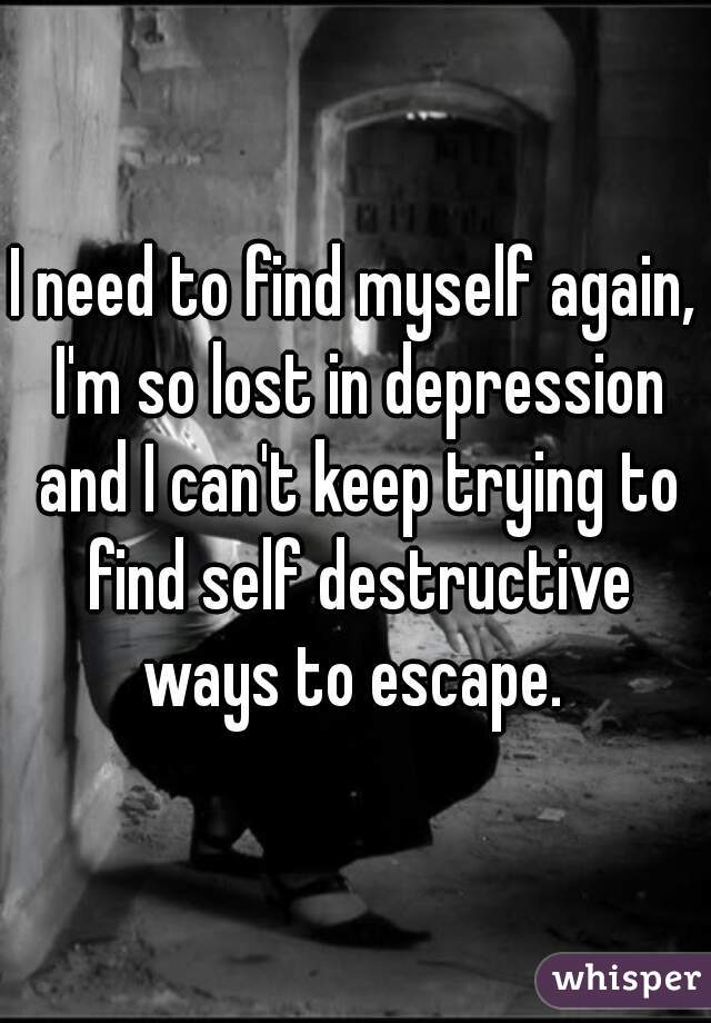 I need to find myself again, I'm so lost in depression and I can't keep trying to find self destructive ways to escape.