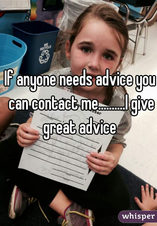 If anyone needs advice you can contact me..........I give great advice