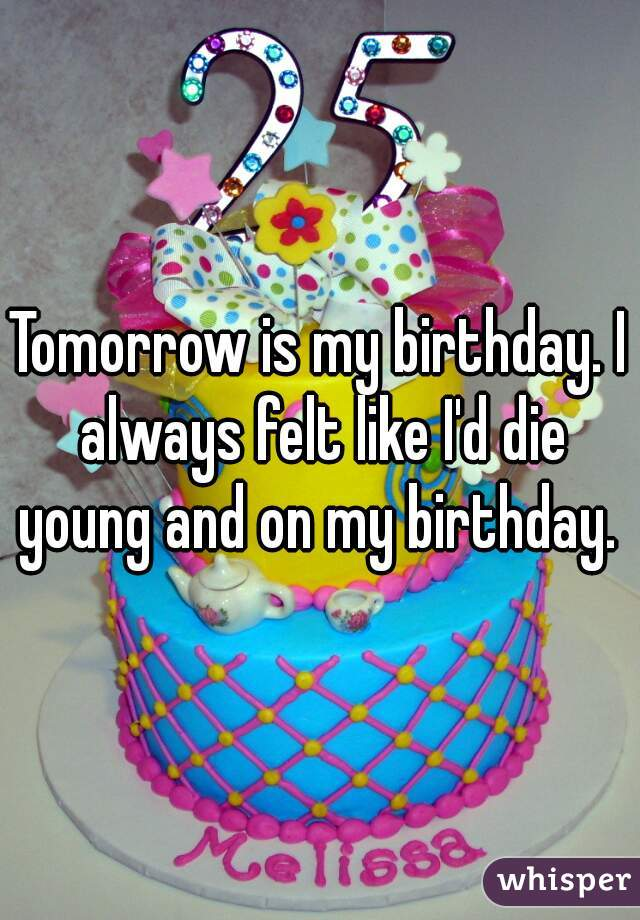 Tomorrow is my birthday. I always felt like I'd die young and on my birthday.
