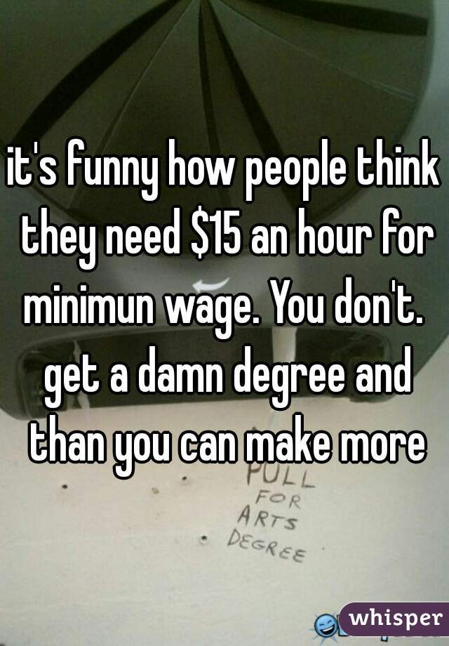 it's funny how people think they need $15 an hour for minimun wage. You don't.  get a damn degree and than you can make more
