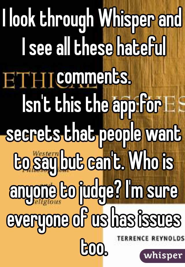 I look through Whisper and I see all these hateful comments. Isn't this the app for secrets that people want to say but can't. Who is anyone to judge? I'm sure everyone of us has issues too.
