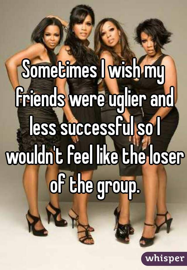 Sometimes I wish my friends were uglier and less successful so I wouldn't feel like the loser of the group.
