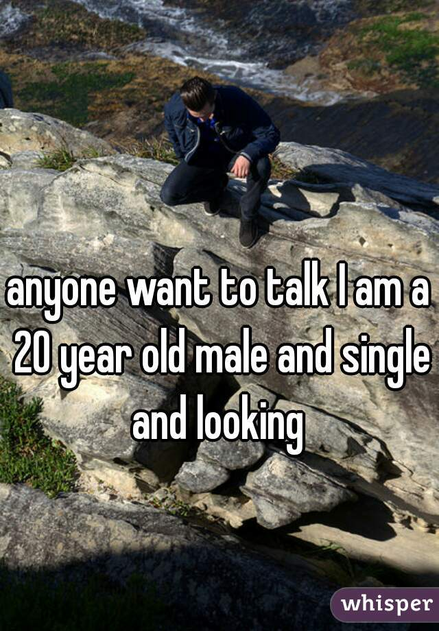 anyone want to talk I am a 20 year old male and single and looking