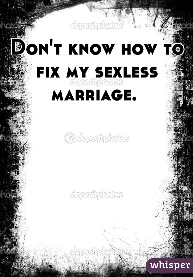 Don't know how to fix my sexless marriage.