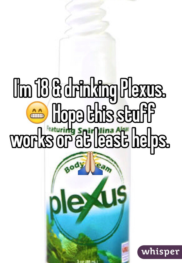 I'm 18 & drinking Plexus. 😁 Hope this stuff works or at least helps. 🙏