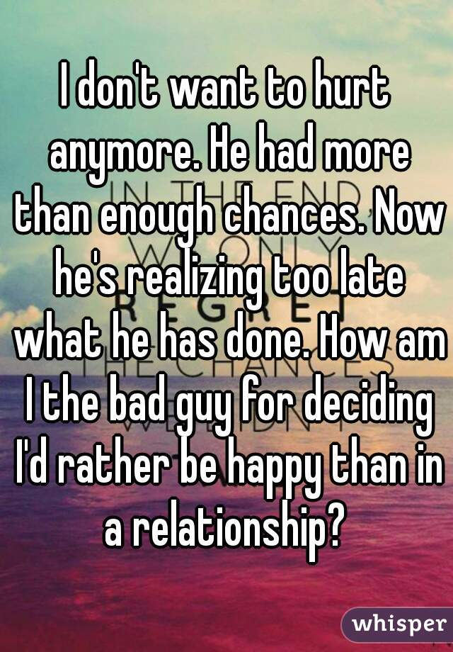 I don't want to hurt anymore. He had more than enough chances. Now he's realizing too late what he has done. How am I the bad guy for deciding I'd rather be happy than in a relationship?