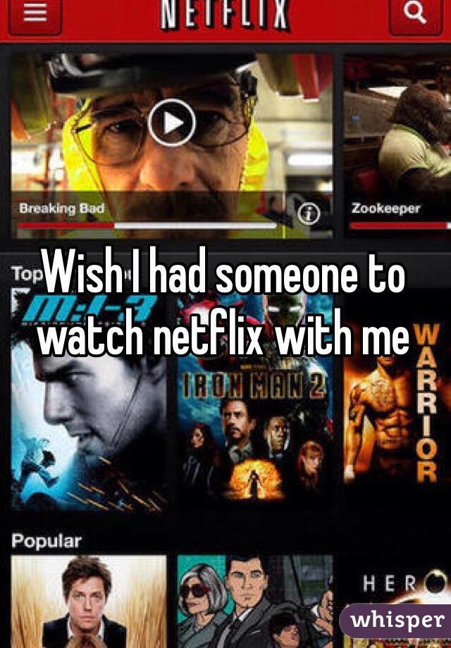 Wish I had someone to watch netflix with me