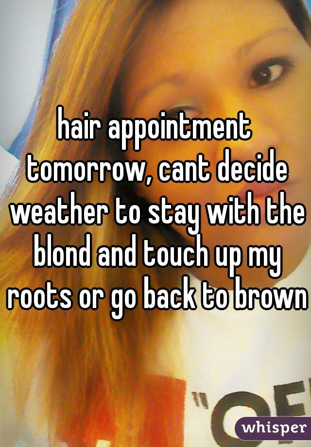 hair appointment tomorrow, cant decide weather to stay with the blond and touch up my roots or go back to brown
