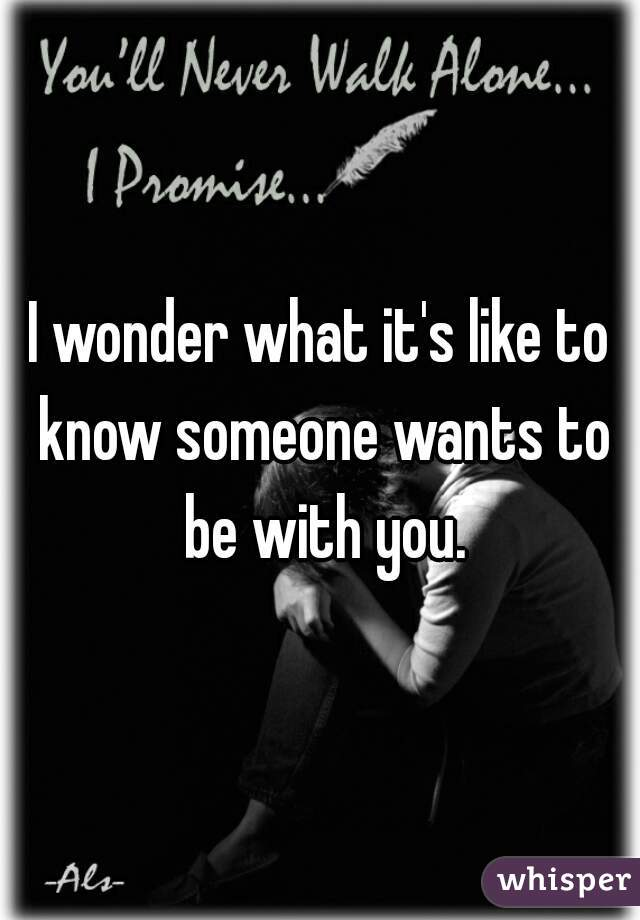 I wonder what it's like to know someone wants to be with you.
