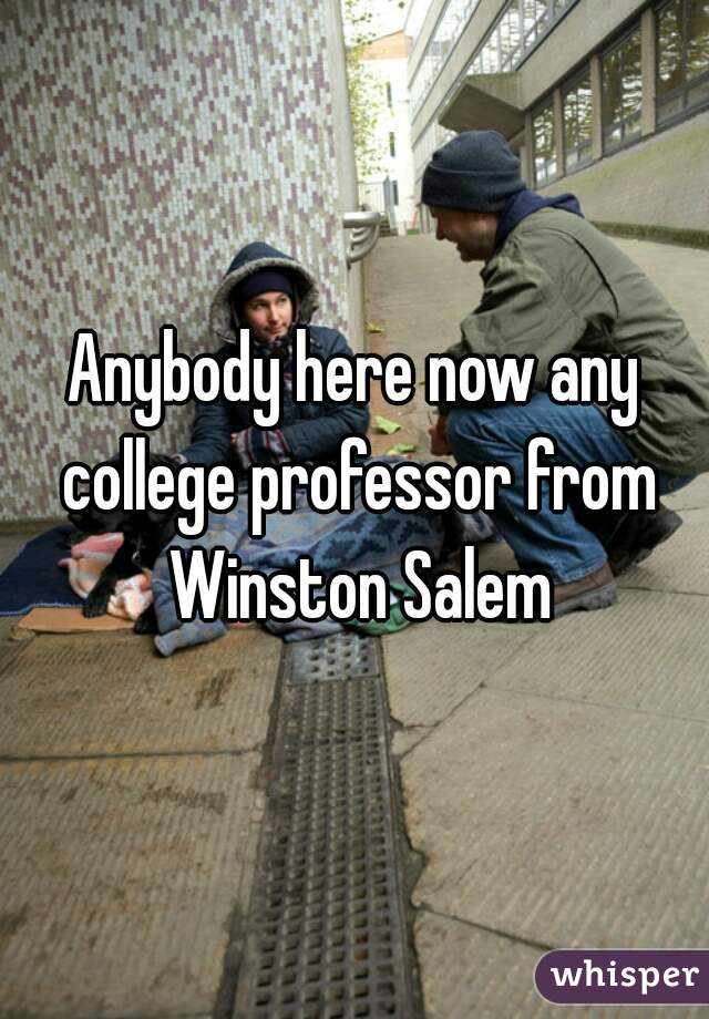 Anybody here now any college professor from Winston Salem