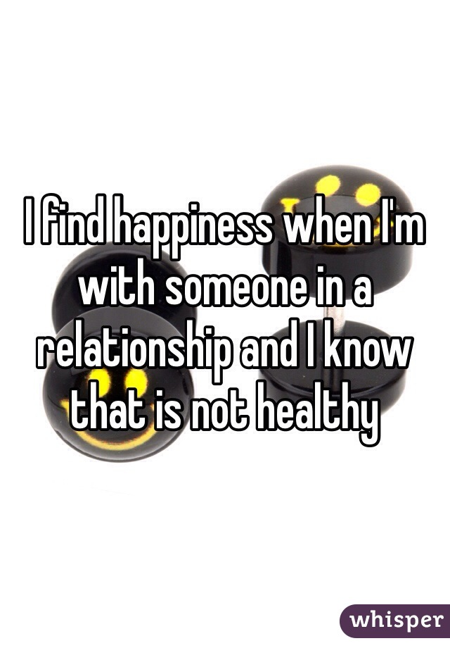 I find happiness when I'm with someone in a relationship and I know that is not healthy