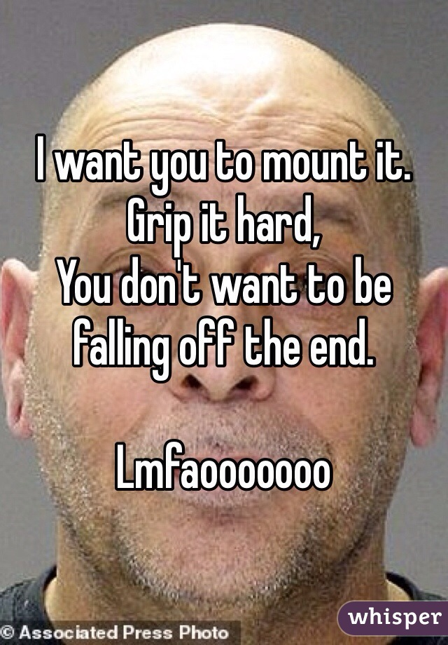 I want you to mount it. Grip it hard, You don't want to be falling off the end.  Lmfaooooooo