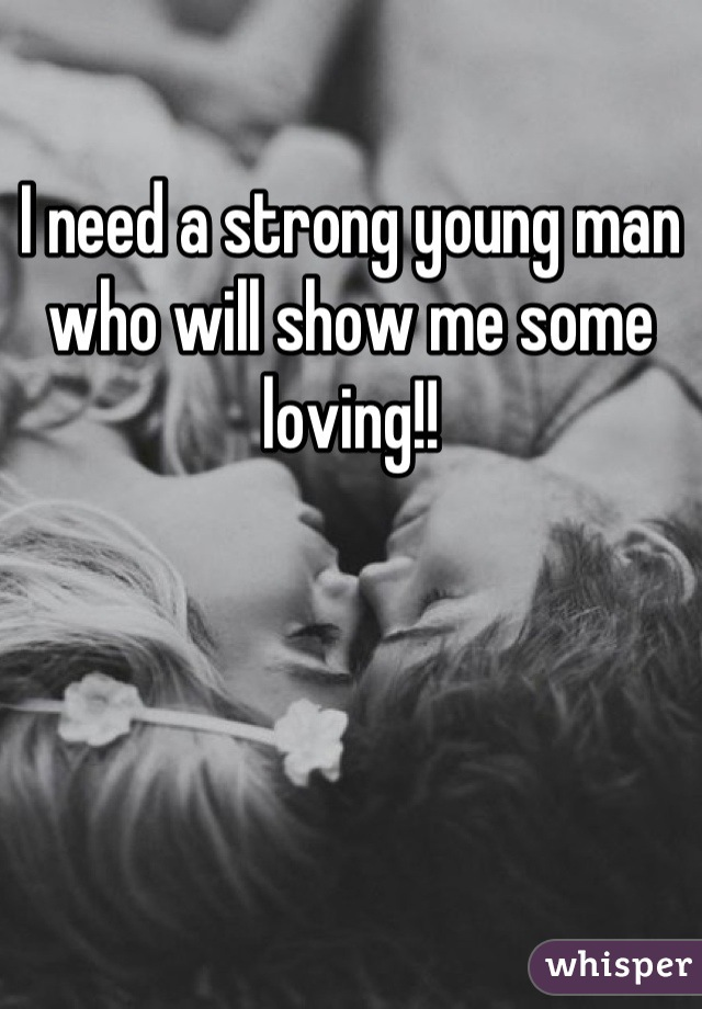 I need a strong young man who will show me some loving!!