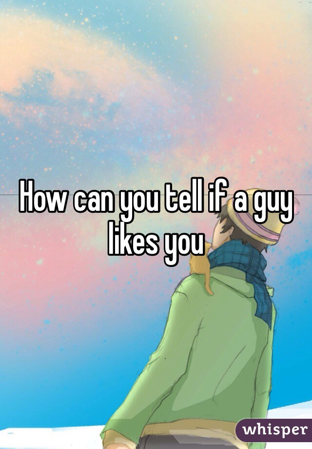 How can you tell if a guy likes you