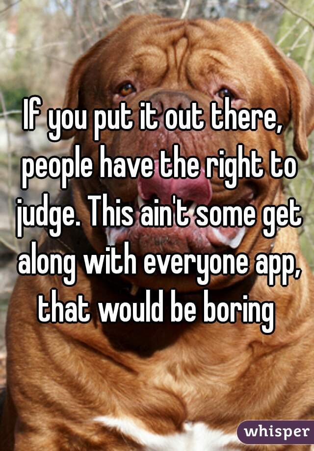 If you put it out there,  people have the right to judge. This ain't some get along with everyone app, that would be boring