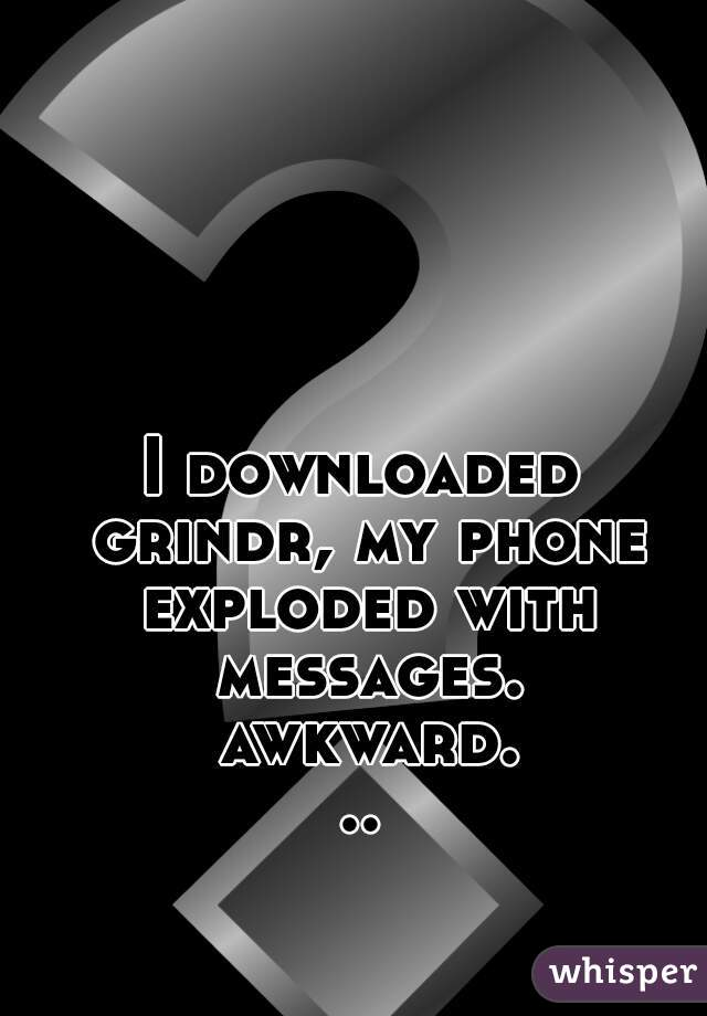 I downloaded grindr, my phone exploded with messages. awkward...