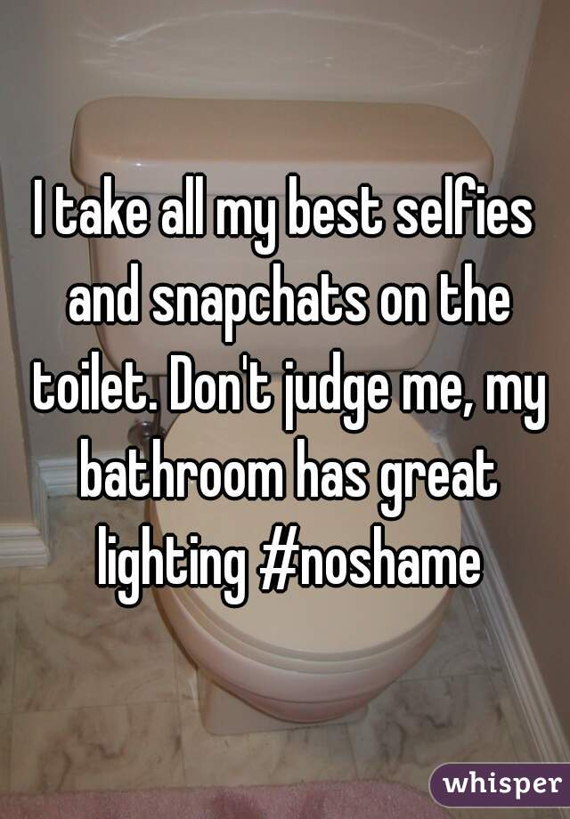 I take all my best selfies and snapchats on the toilet. Don't judge me, my bathroom has great lighting #noshame