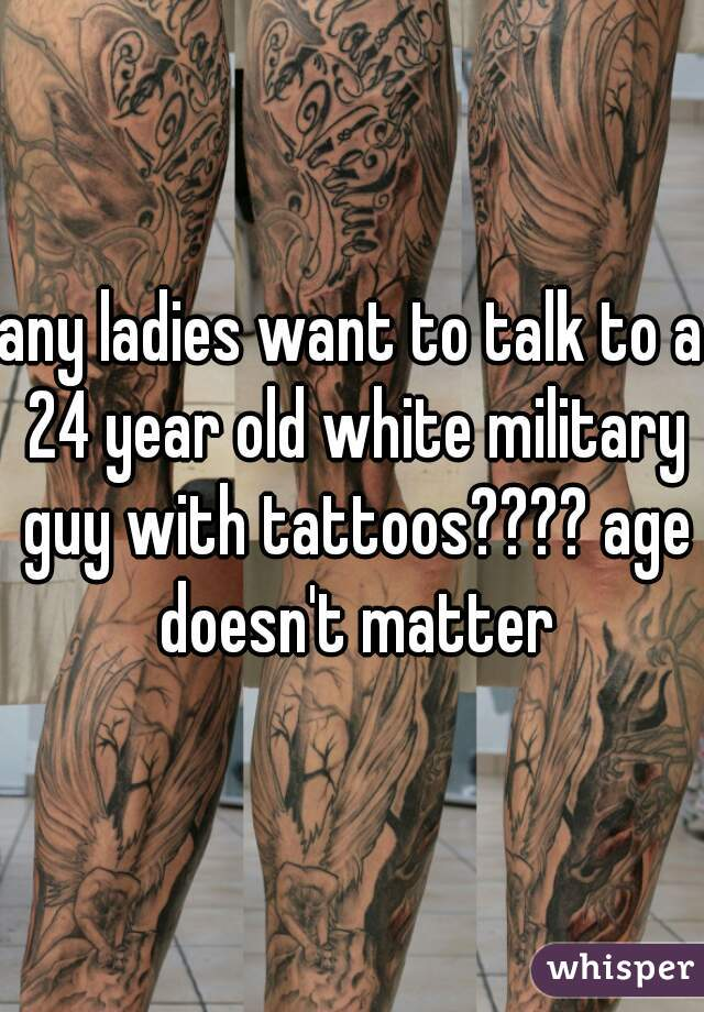 any ladies want to talk to a 24 year old white military guy with tattoos???? age doesn't matter