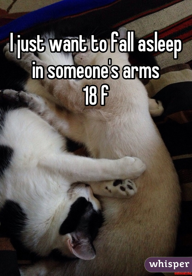 I just want to fall asleep in someone's arms  18 f