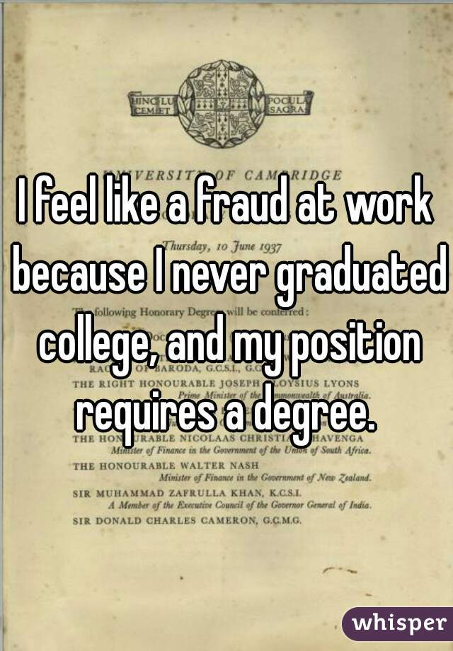 I feel like a fraud at work because I never graduated college, and my position requires a degree.