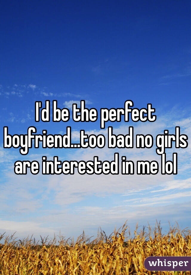 I'd be the perfect boyfriend...too bad no girls are interested in me lol