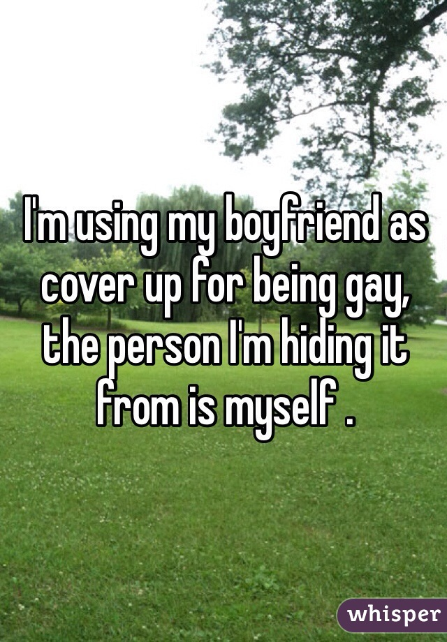 I'm using my boyfriend as cover up for being gay, the person I'm hiding it from is myself .