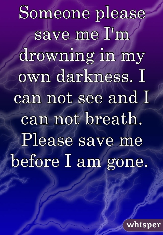 Someone please save me I'm drowning in my own darkness. I can not see and I can not breath. Please save me before I am gone.
