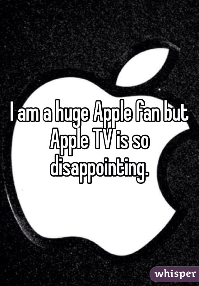 I am a huge Apple fan but Apple TV is so disappointing.