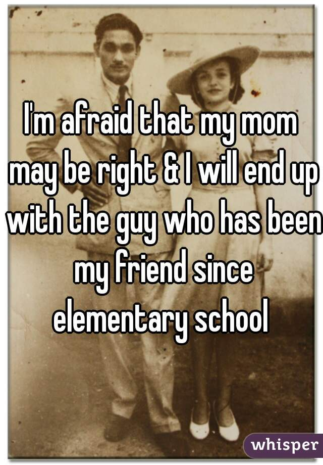 I'm afraid that my mom may be right & I will end up with the guy who has been my friend since elementary school