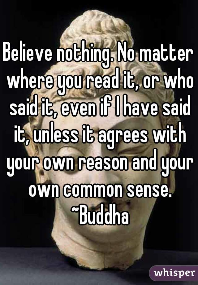 Believe nothing. No matter where you read it, or who said it, even if I have said it, unless it agrees with your own reason and your own common sense. ~Buddha
