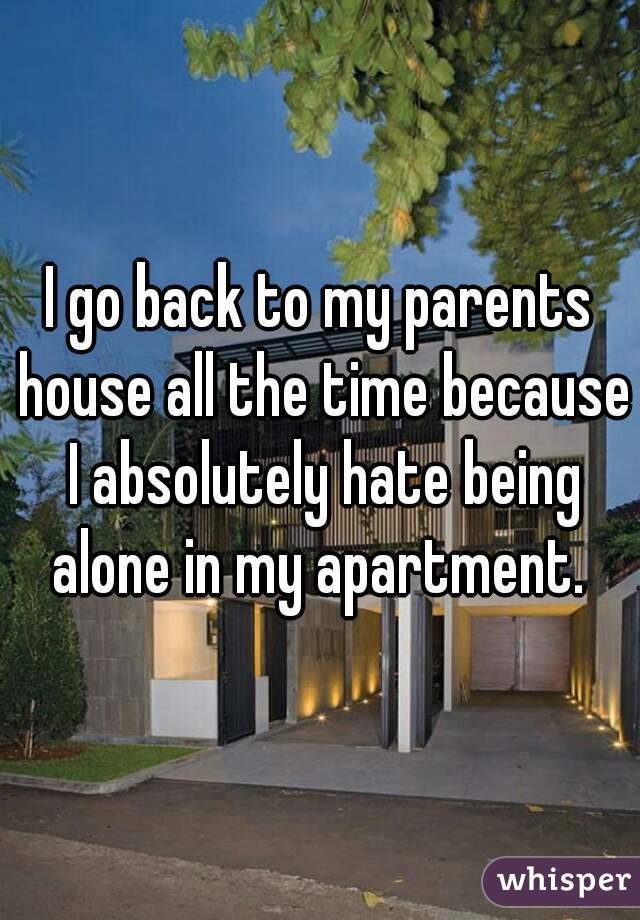 I go back to my parents house all the time because I absolutely hate being alone in my apartment.
