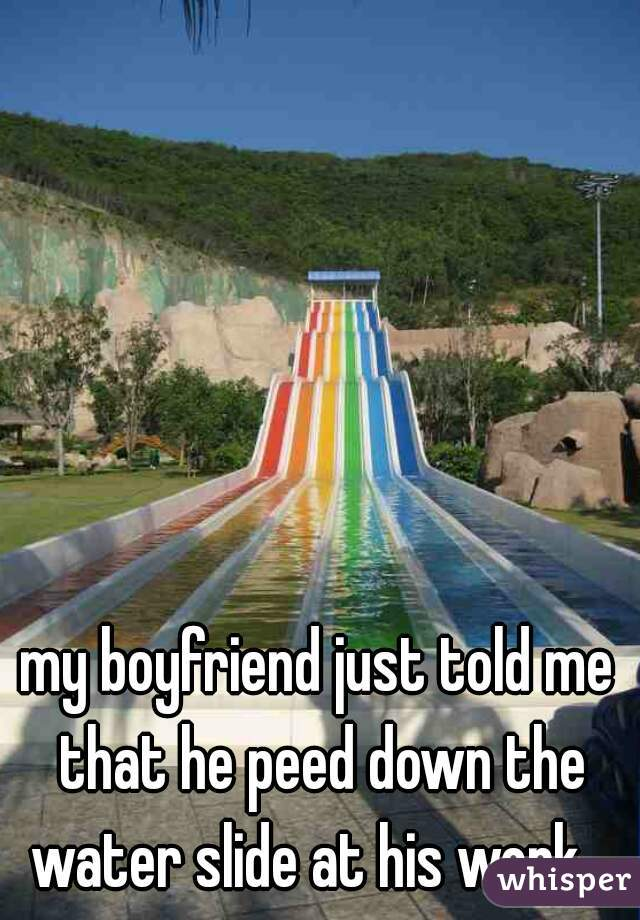 my boyfriend just told me that he peed down the water slide at his work..