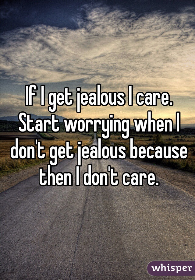 If I get jealous I care. Start worrying when I don't get jealous because then I don't care.