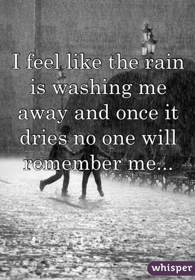 I feel like the rain is washing me away and once it dries no one will remember me...