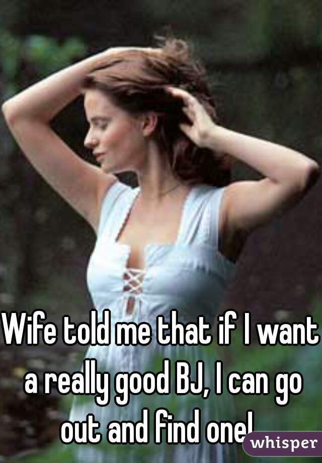 Wife told me that if I want a really good BJ, I can go out and find one!