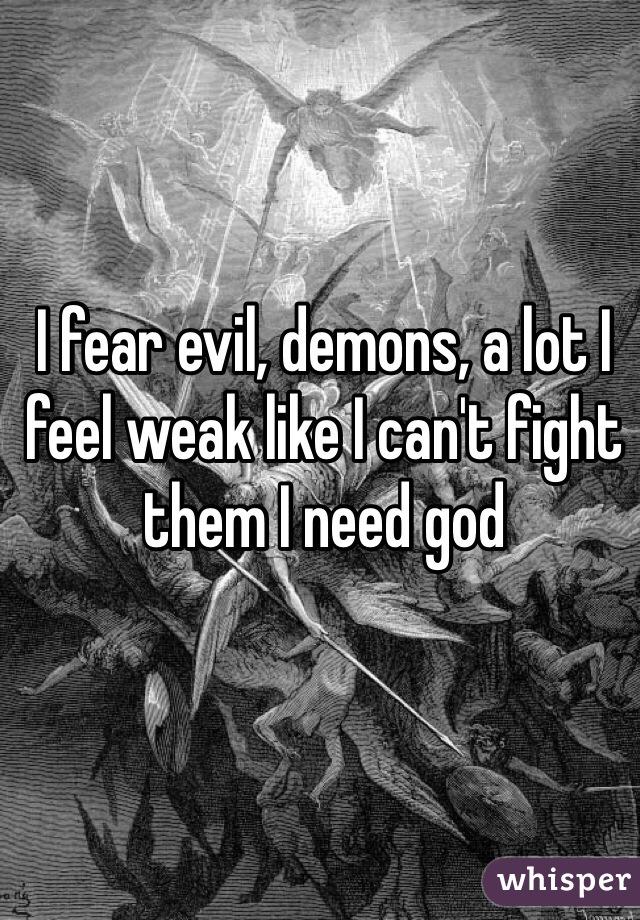 I fear evil, demons, a lot I feel weak like I can't fight them I need god