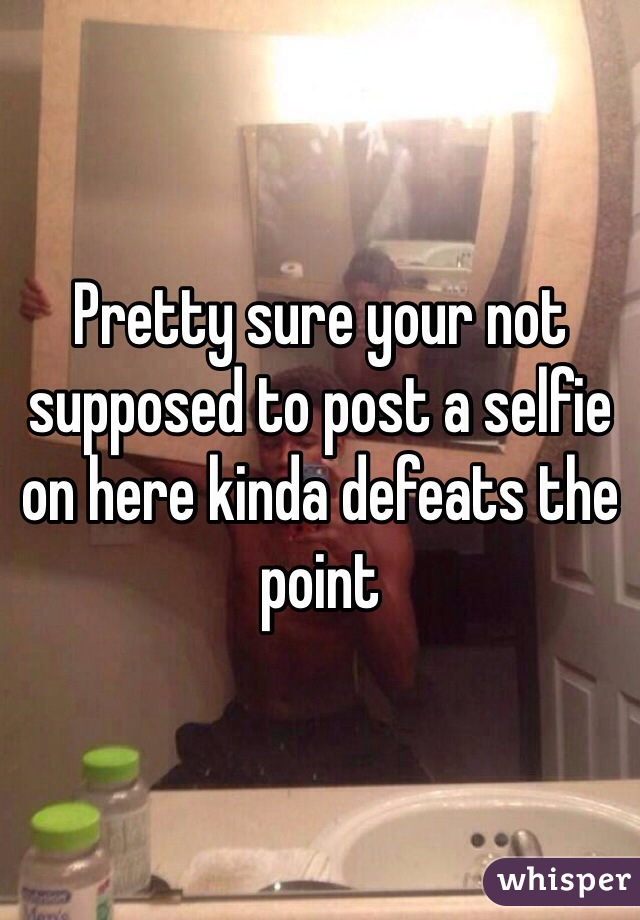 Pretty sure your not supposed to post a selfie on here kinda defeats the point