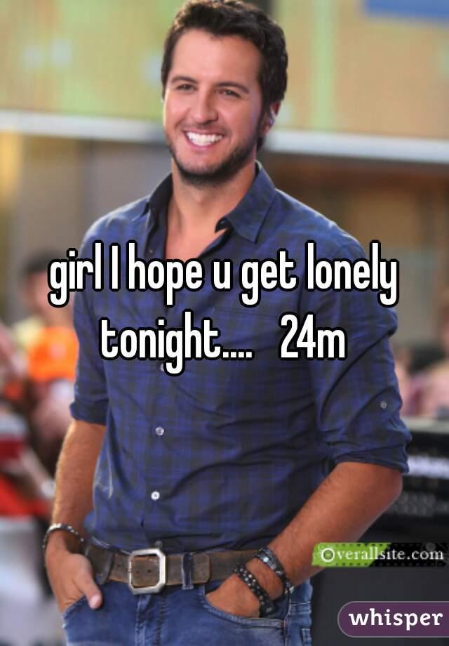 girl I hope u get lonely tonight....   24m