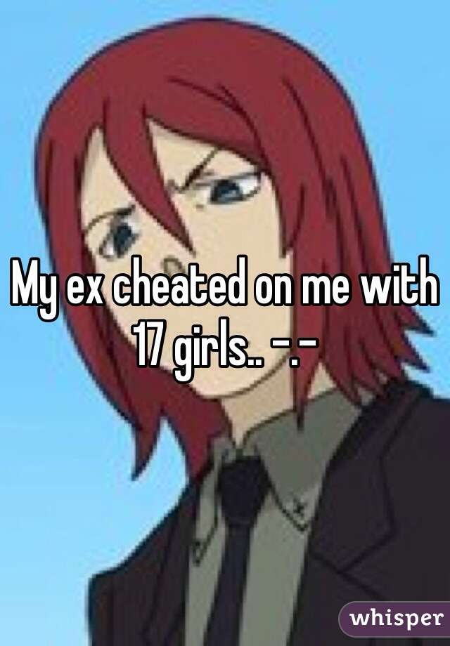 My ex cheated on me with 17 girls.. -.-