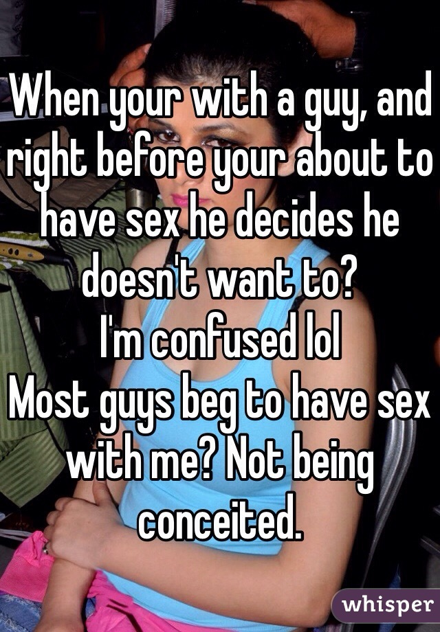 When your with a guy, and right before your about to have sex he decides he doesn't want to?  I'm confused lol Most guys beg to have sex with me? Not being conceited.
