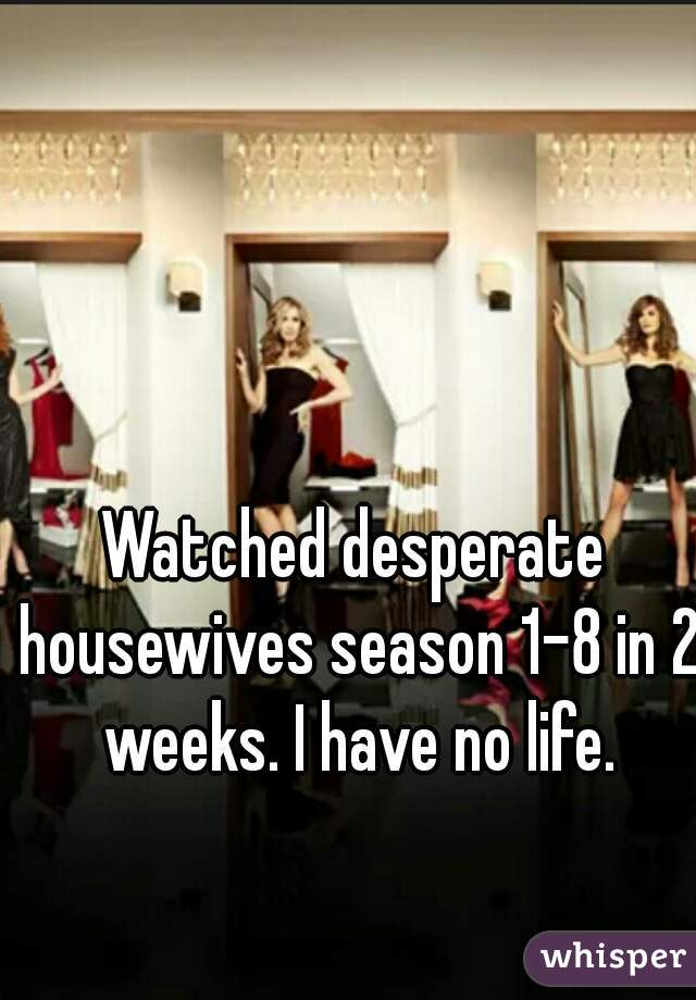 Watched desperate housewives season 1-8 in 2 weeks. I have no life.