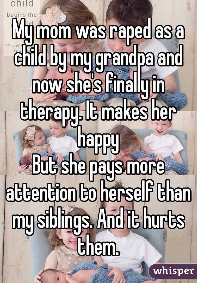 My mom was raped as a child by my grandpa and now she's finally in therapy. It makes her happy  But she pays more attention to herself than my siblings. And it hurts them.