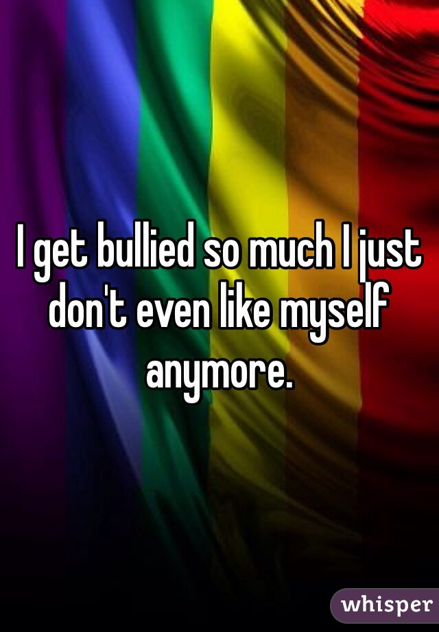 I get bullied so much I just don't even like myself anymore.